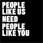 People like us need people like you